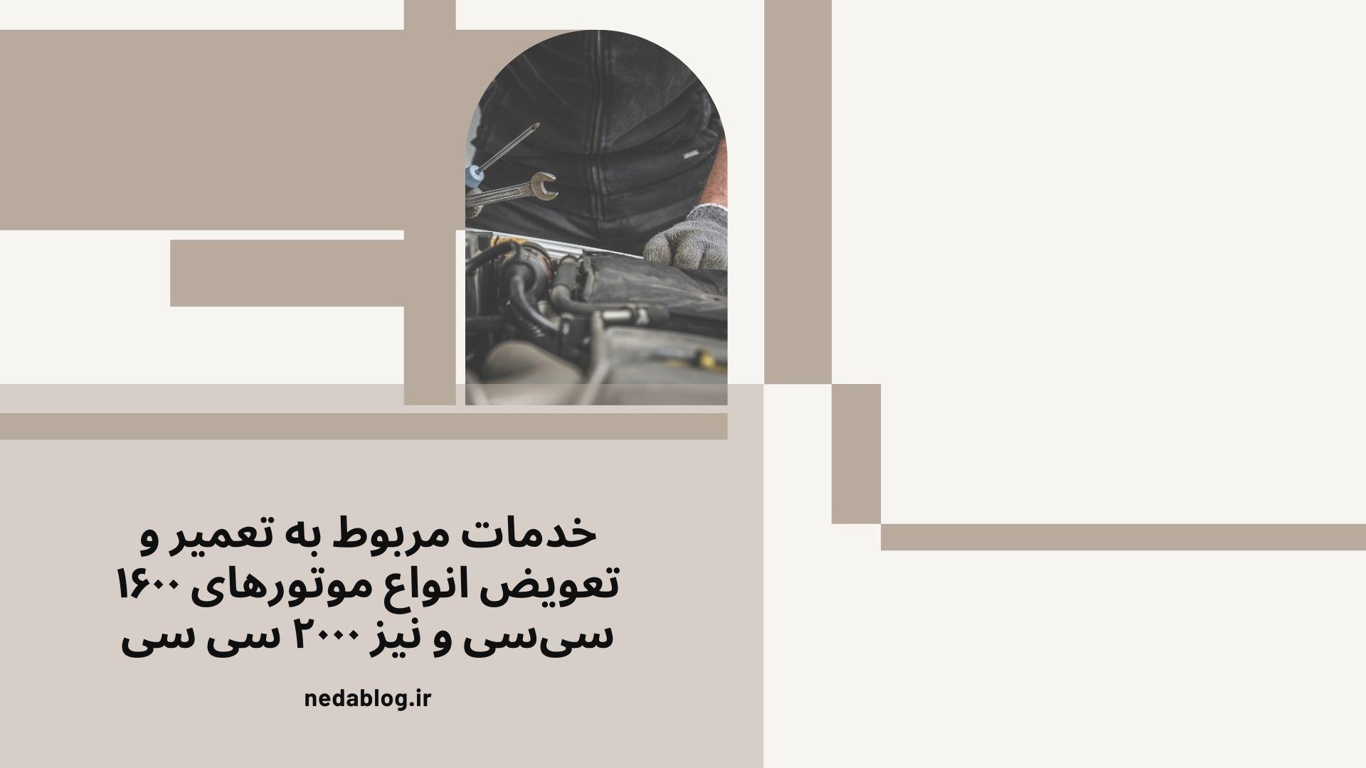 خدمات مربوط به تعمیر و تعویض انواع موتورهای ۱۶۰۰ سیسی و نیز ۲۰۰۰ سی سی