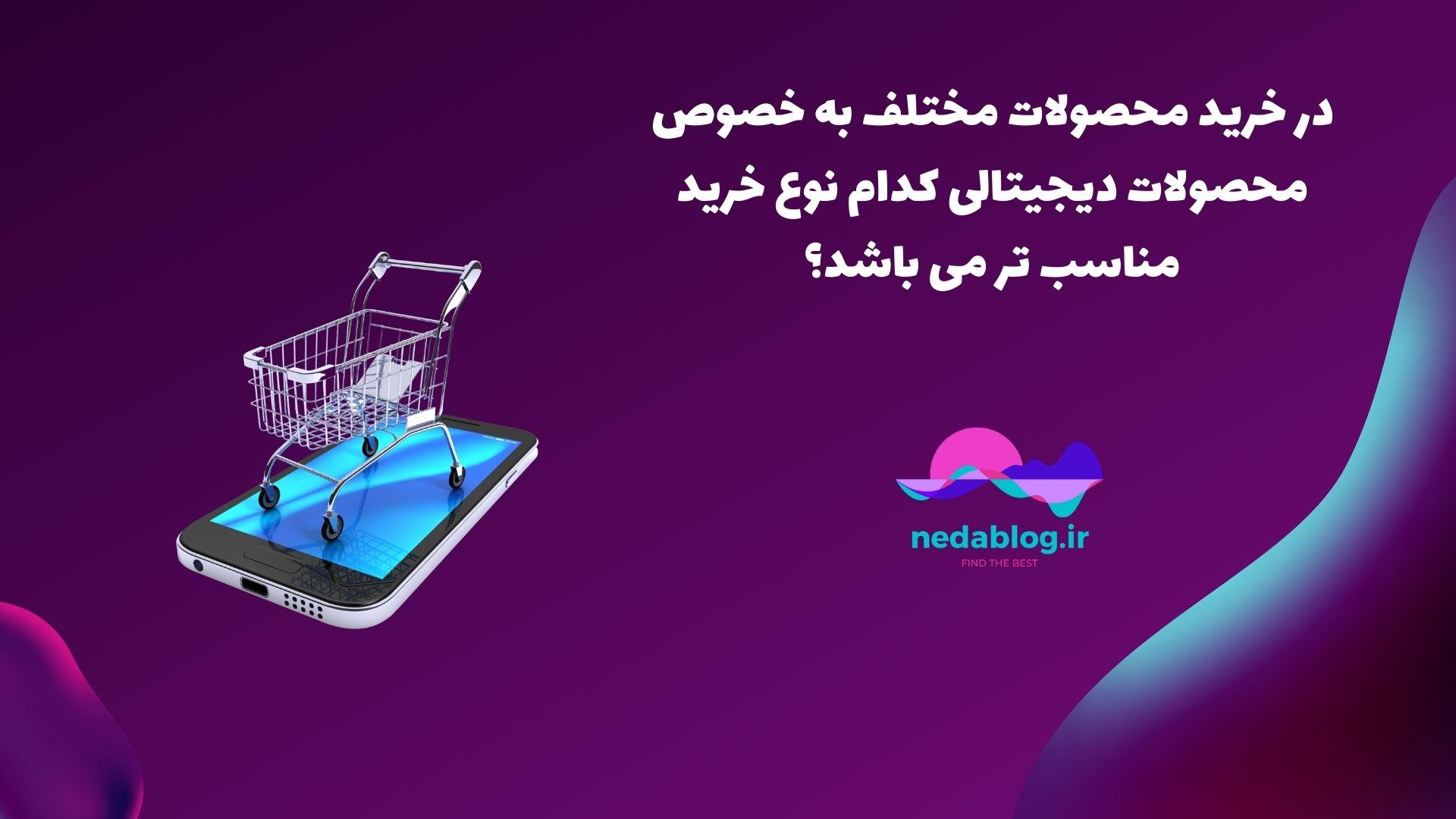 در خرید محصولات مختلف به خصوص محصولات دیجیتالی کدام نوع خرید مناسب تر می باشد؟
