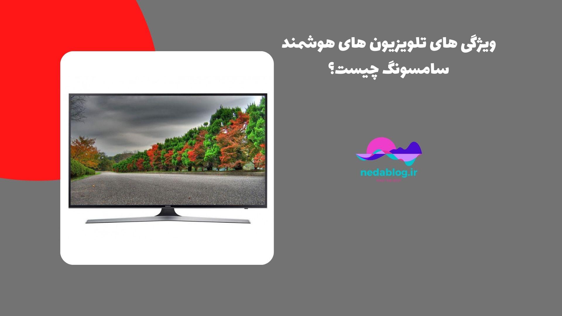 ویژگی های تلویزیون های هوشمند سامسونگ چیست؟