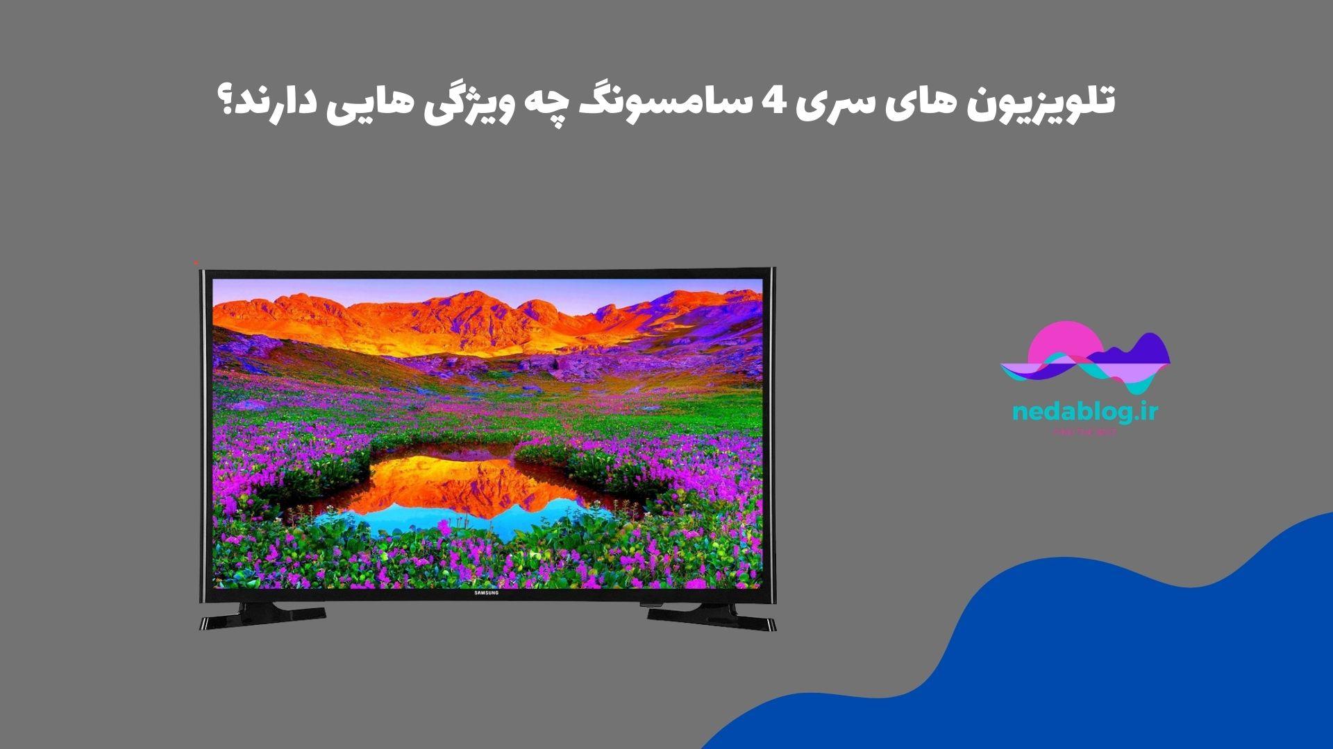 تلویزیون های سری 4 سامسونگ چه ویژگی هایی دارند؟
