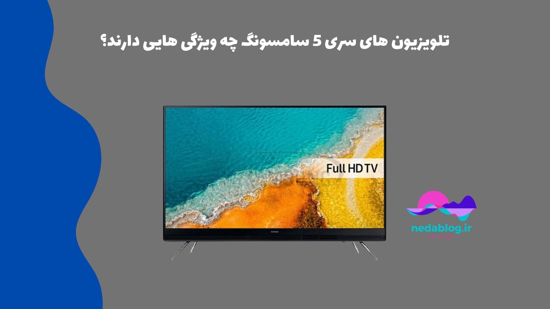 تلویزیون های سری 5 سامسونگ چه ویژگی هایی دارند؟