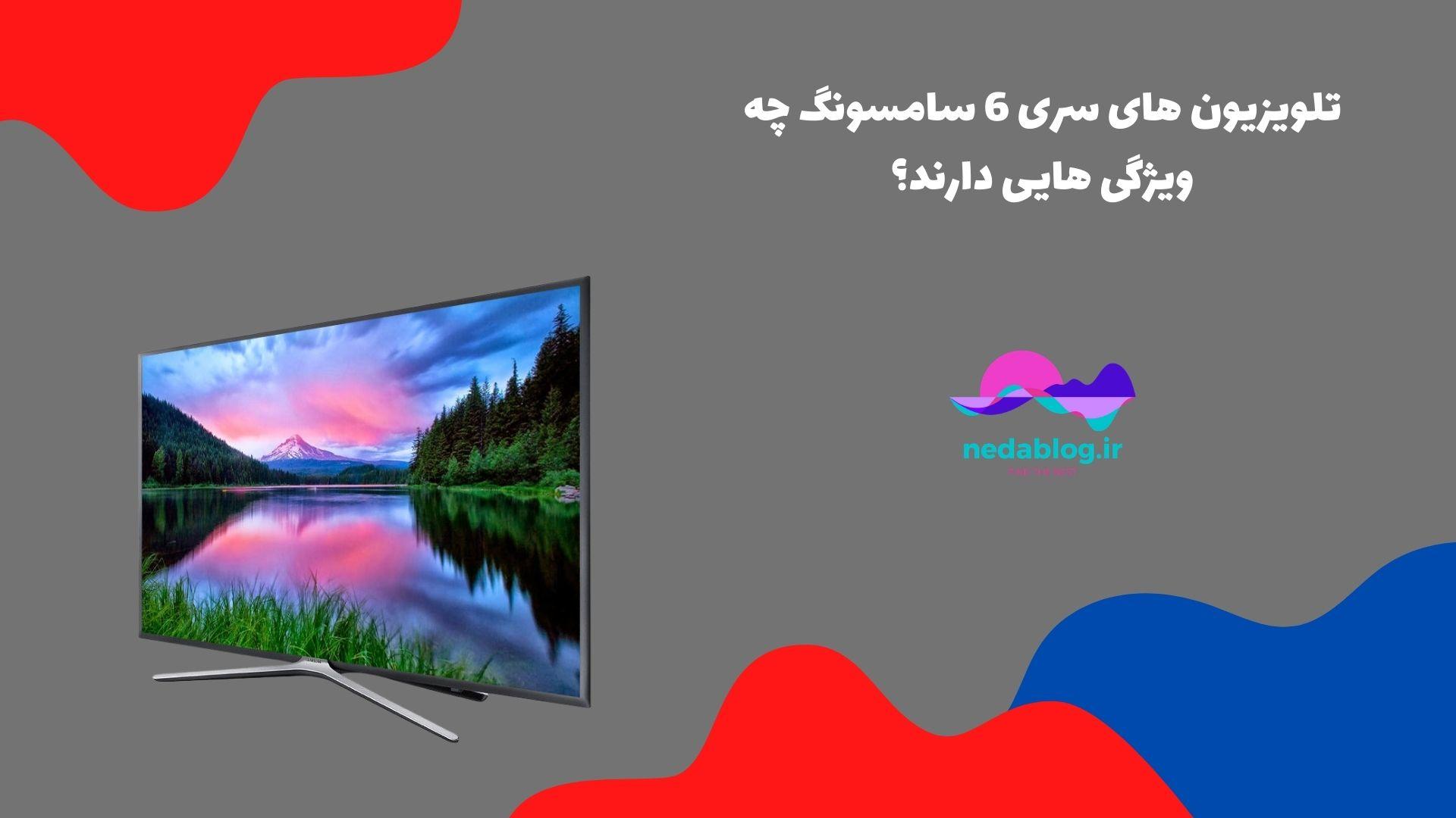 تلویزیون های سری 6 سامسونگ چه ویژگی هایی دارند؟