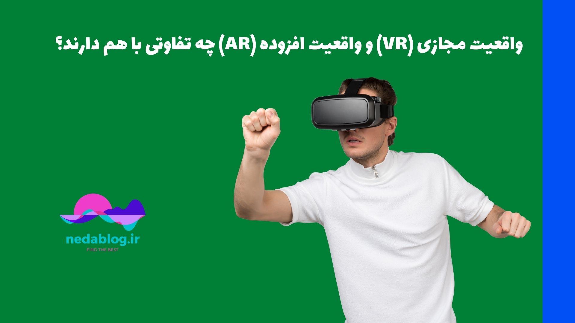 واقعیت مجازی (VR) و واقعیت افزوده (AR) چه تفاوتی با هم دارند؟