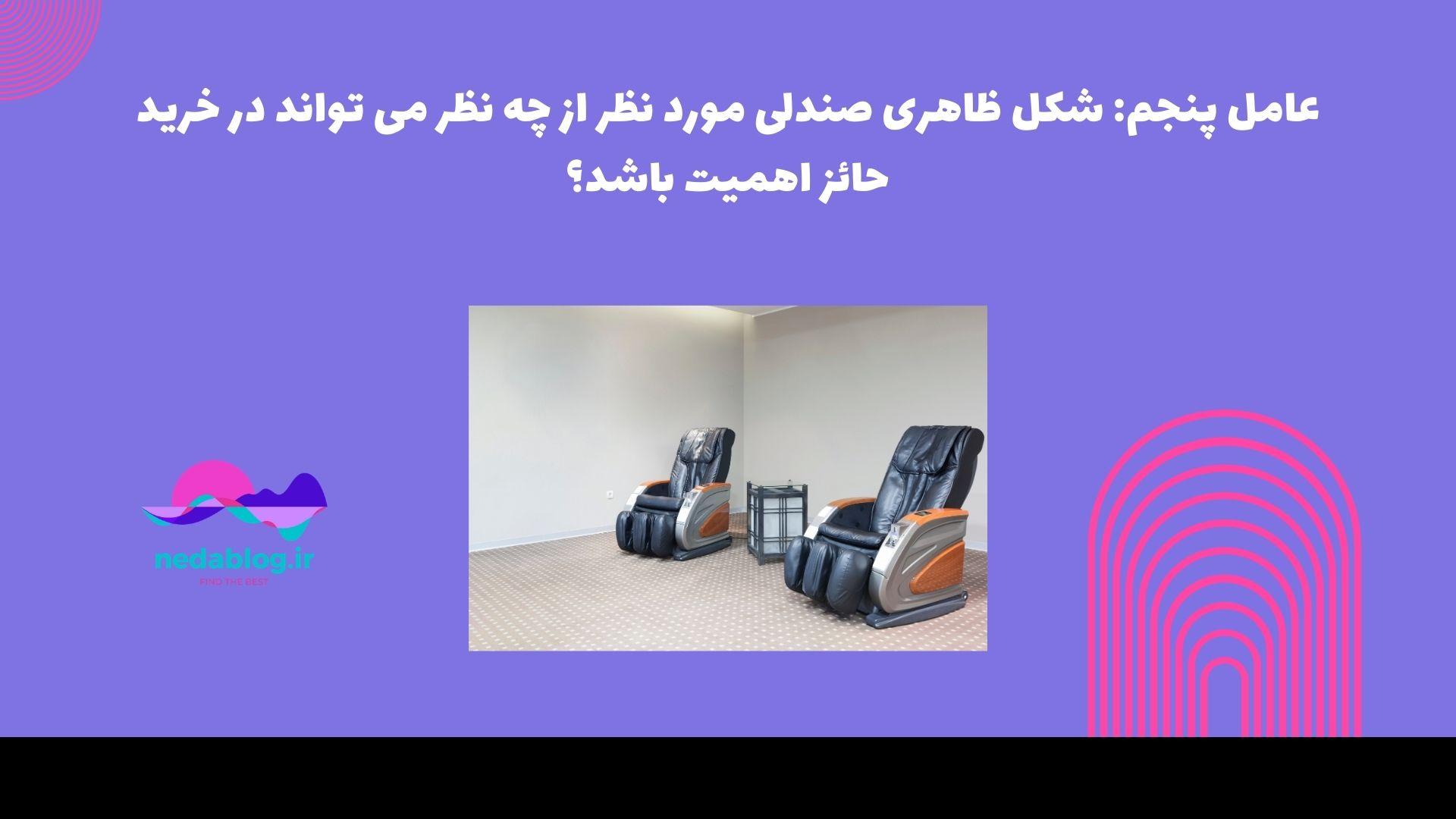 عامل پنجم: شکل ظاهری صندلی مورد نظر از چه نظر می تواند در خرید حائز اهمیت باشد؟
