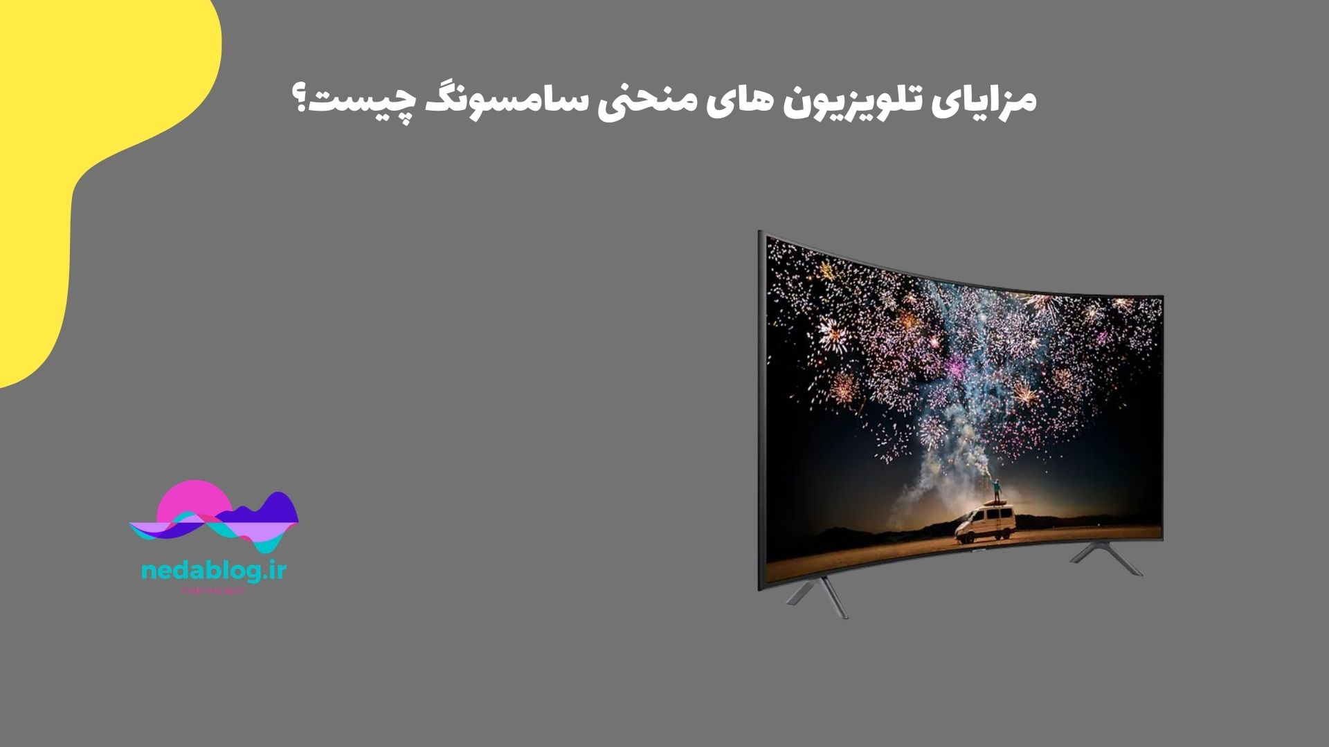 مزایای تلویزیون های منحنی سامسونگ چیست؟