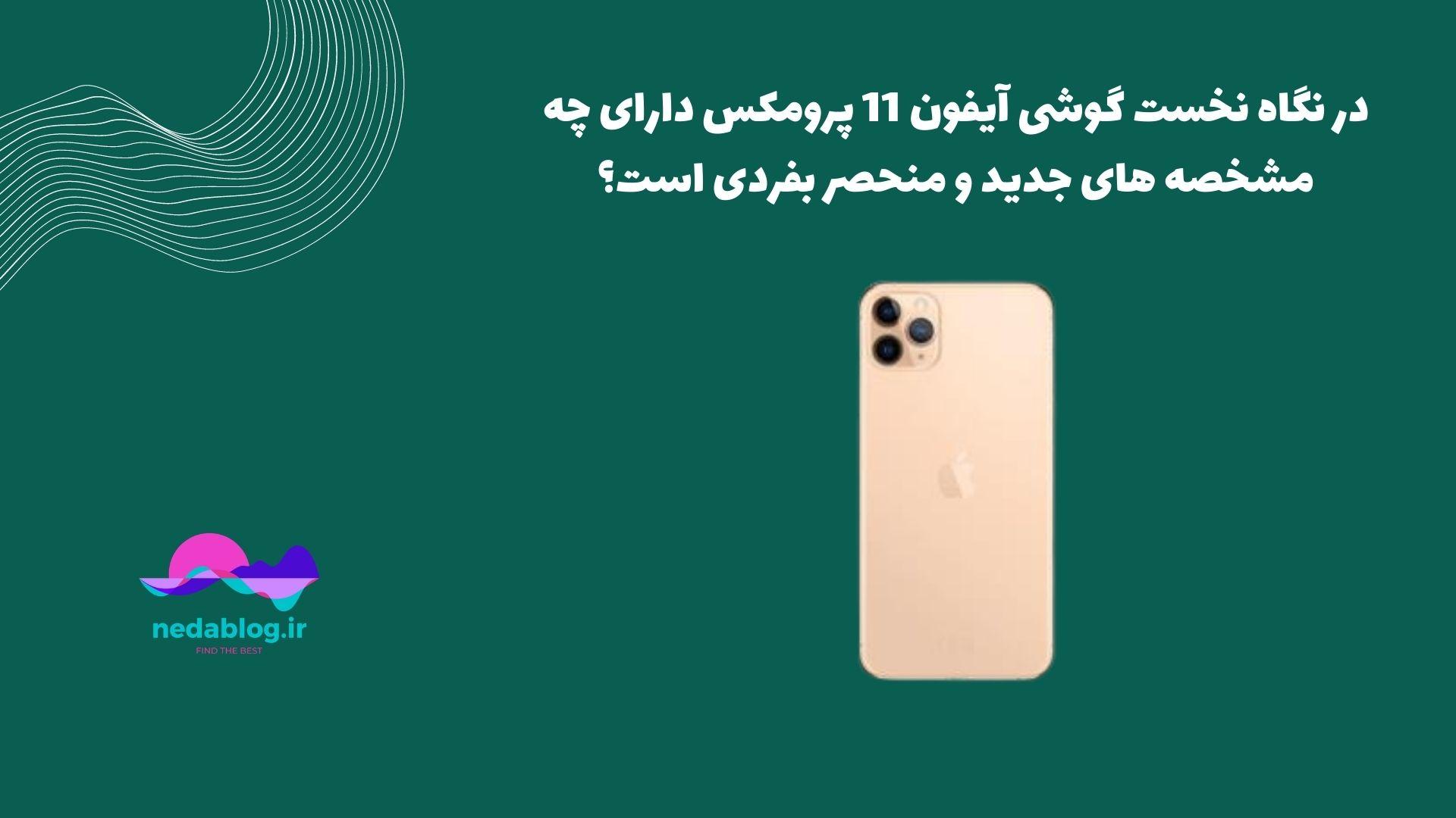 در نگاه نخست گوشی آیفون 11 پرومکس دارای چه مشخصه های جدید و منحصر بفردی است؟