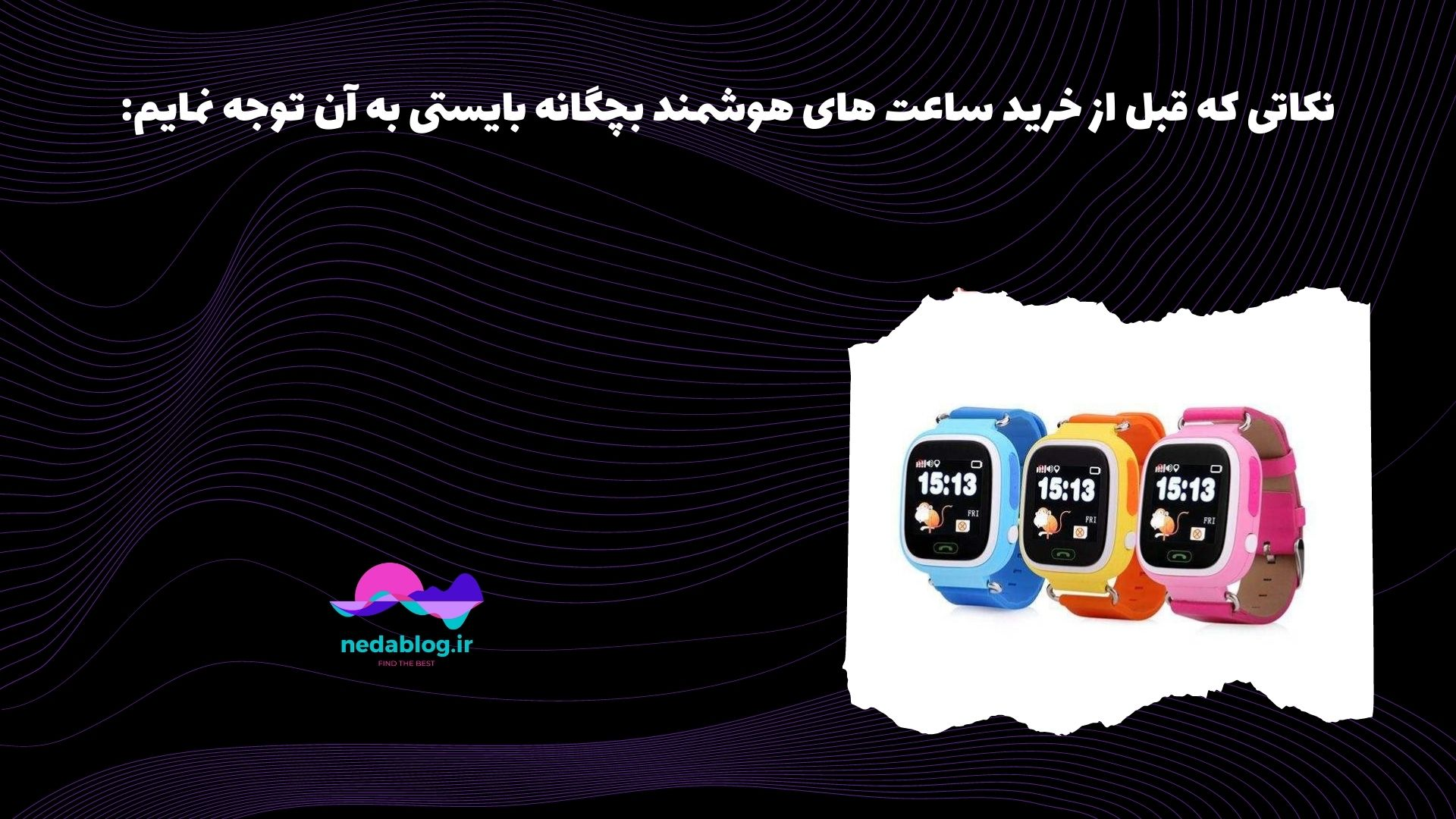 نکاتی که قبل از خرید ساعت های هوشمند بچگانه بایستی به آن توجه نمایم: