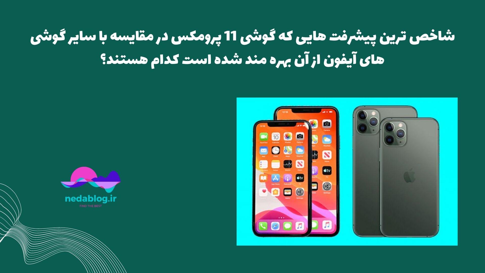 شاخص ترین پیشرفت هایی که گوشی 11 پرومکس در مقایسه با سایر گوشی های آیفون از آن بهره مند شده است کدام هستند؟