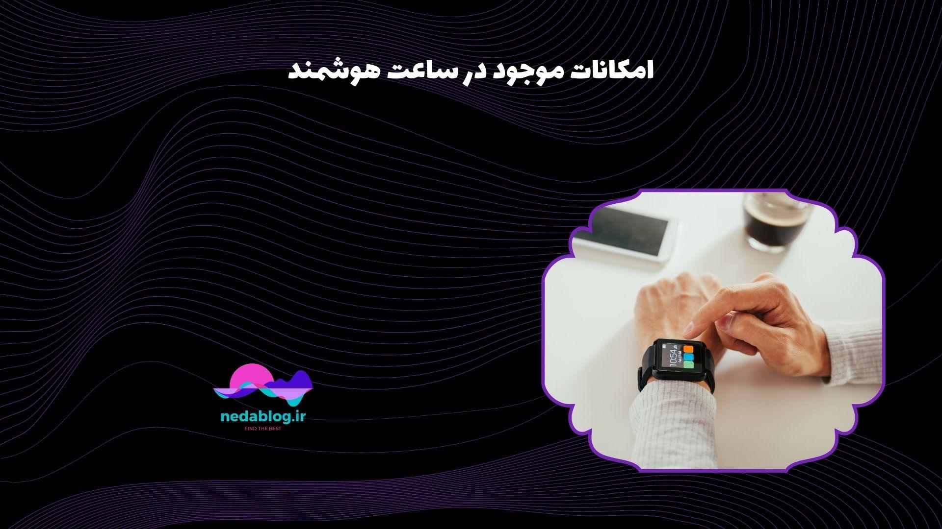 امکانات موجود در ساعت هوشمند